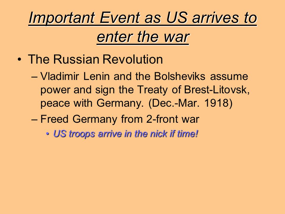 Important Event as US arrives to enter the war The Russian Revolution –Vladimir Lenin and the Bolsheviks assume power and sign the Treaty of Brest-Lit