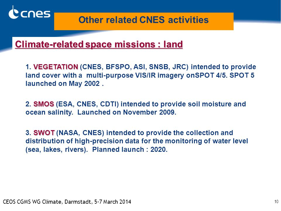 10 CEOS CGMS WG Climate, Darmstadt, 5-7 March 2014 Climate-related space missions : land VEGETATION 1. VEGETATION (CNES, BFSPO, ASI, SNSB, JRC) intend