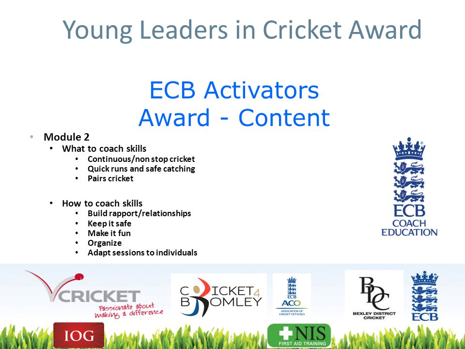 Young Leaders in Cricket Award Module 2 What to coach skills Continuous/non stop cricket Quick runs and safe catching Pairs cricket How to coach skills Build rapport/relationships Keep it safe Make it fun Organize Adapt sessions to individuals ECB Activators Award - Content