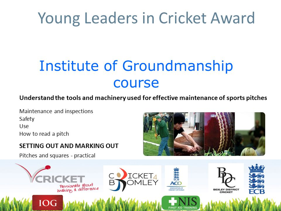 Institute of Groundmanship course Understand the tools and machinery used for effective maintenance of sports pitches Maintenance and inspections Safety Use How to read a pitch SETTING OUT AND MARKING OUT Pitches and squares - practical