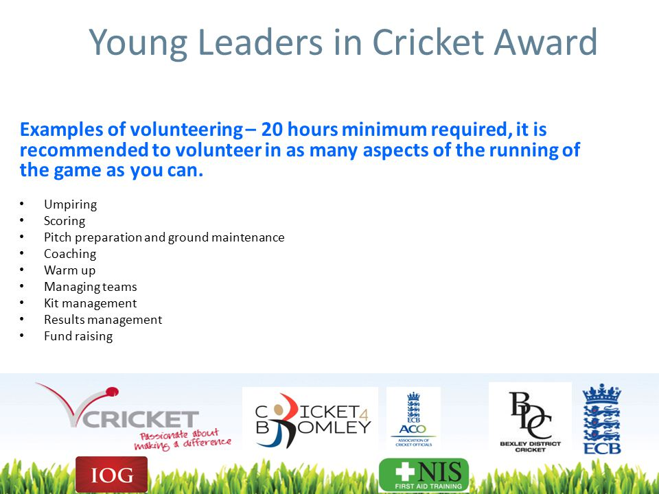 Young Leaders in Cricket Award Examples of volunteering – 20 hours minimum required, it is recommended to volunteer in as many aspects of the running of the game as you can.
