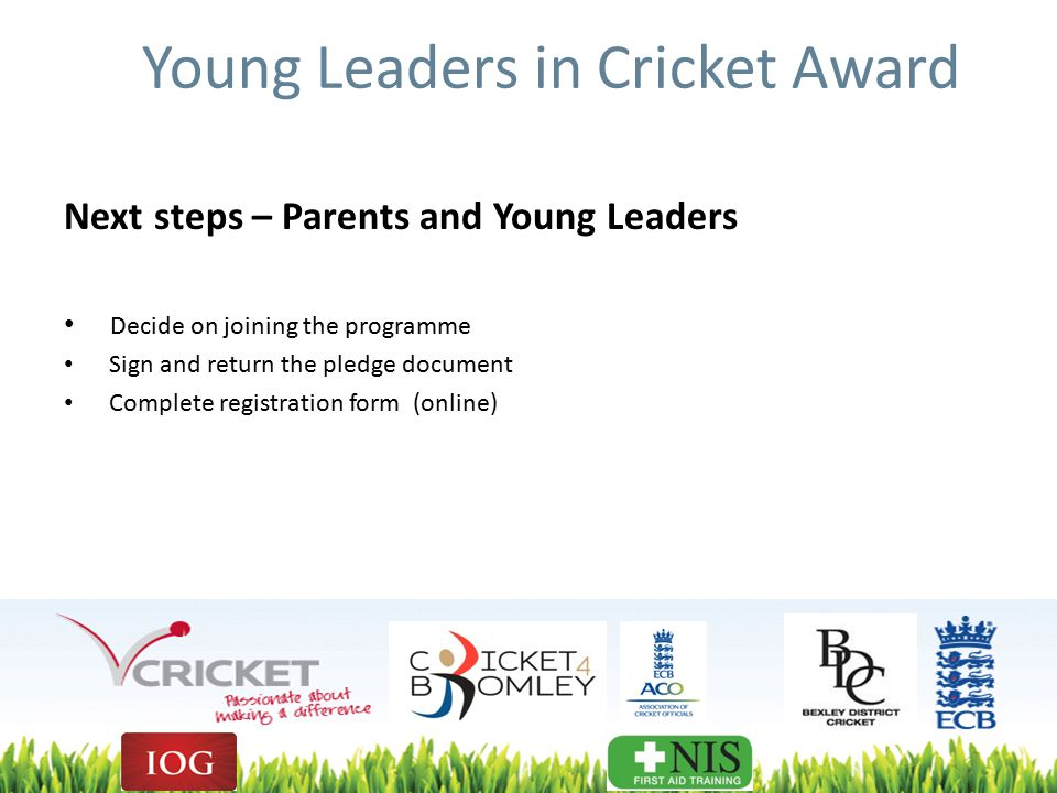 Young Leaders in Cricket Award Next steps – Parents and Young Leaders Decide on joining the programme Sign and return the pledge document Complete registration form (online)