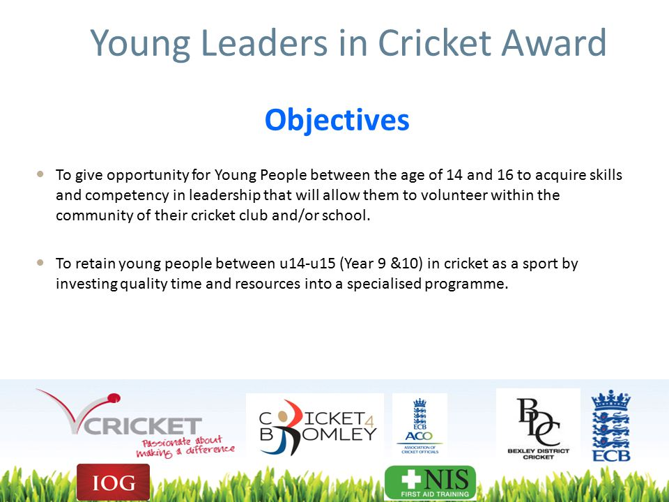 Young Leaders in Cricket Award To give opportunity for Young People between the age of 14 and 16 to acquire skills and competency in leadership that will allow them to volunteer within the community of their cricket club and/or school.