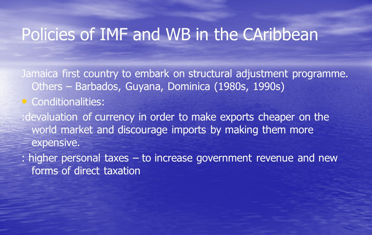 Policies of IMF and WB in the CAribbean Jamaica first country to embark on structural adjustment programme. Others – Barbados, Guyana, Dominica (1980s