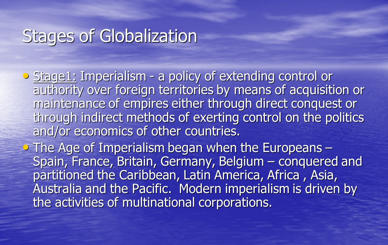 Stages of Globalization (cont'd) Stage 2: Colonialism – the extension of a nation's sovereignty over territories outside its boundaries, often to facilitate economic control over their resources, labour and markets.