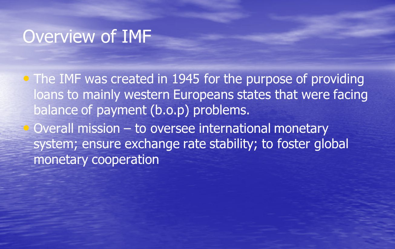 Overview of IMF The IMF was created in 1945 for the purpose of providing loans to mainly western Europeans states that were facing balance of payment