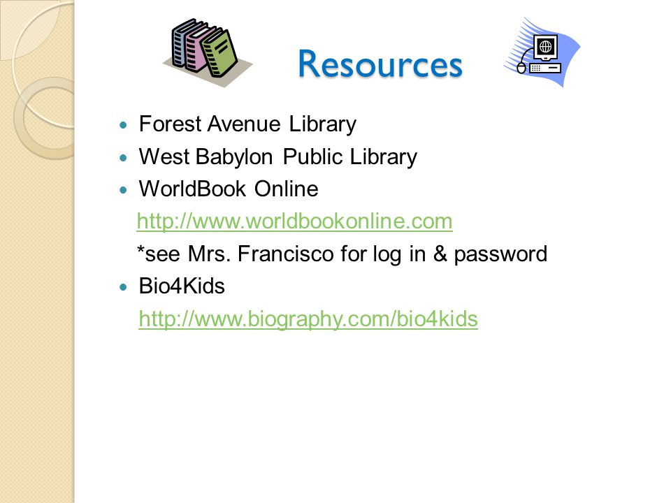 Resources Forest Avenue Library West Babylon Public Library WorldBook Online http://www.worldbookonline.com *see Mrs.