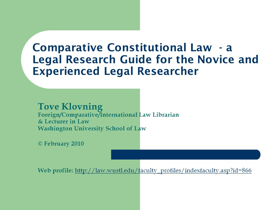 Tove Klovning Foreign/Comparative/International Law Librarian & Lecturer in Law Washington University School of Law © February 2010 Web profile: http://law.wustl.edu/faculty_profiles/indexfaculty.asp?id=866 http://law.wustl.edu/faculty_profiles/indexfaculty.asp?id=866 Comparative Constitutional Law - a Legal Research Guide for the Novice and Experienced Legal Researcher