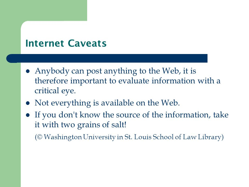 Internet Caveats Anybody can post anything to the Web, it is therefore important to evaluate information with a critical eye.
