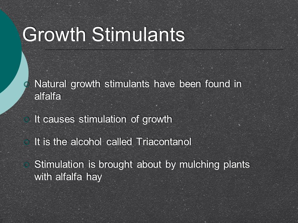 Growth Stimulants  Natural growth stimulants have been found in alfalfa  It causes stimulation of growth  It is the alcohol called Triacontanol  Stimulation is brought about by mulching plants with alfalfa hay  Natural growth stimulants have been found in alfalfa  It causes stimulation of growth  It is the alcohol called Triacontanol  Stimulation is brought about by mulching plants with alfalfa hay