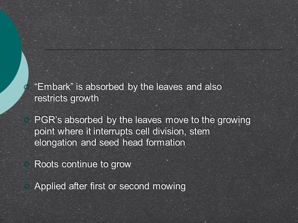  Embark is absorbed by the leaves and also restricts growth  PGR's absorbed by the leaves move to the growing point where it interrupts cell division, stem elongation and seed head formation  Roots continue to grow  Applied after first or second mowing  Embark is absorbed by the leaves and also restricts growth  PGR's absorbed by the leaves move to the growing point where it interrupts cell division, stem elongation and seed head formation  Roots continue to grow  Applied after first or second mowing