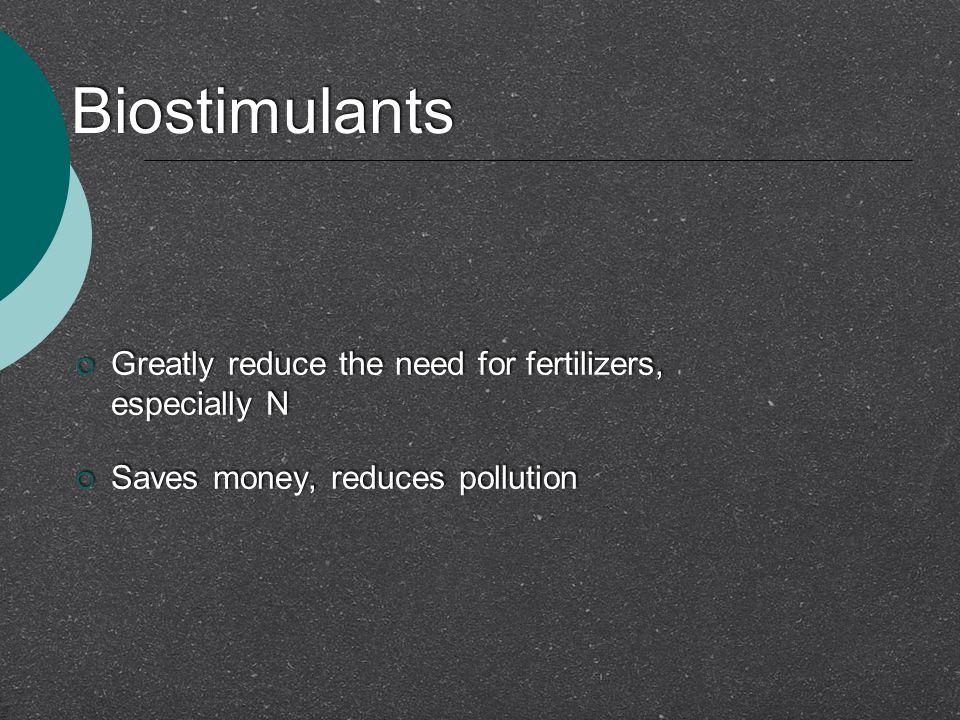 Biostimulants  Greatly reduce the need for fertilizers, especially N  Saves money, reduces pollution  Greatly reduce the need for fertilizers, espe