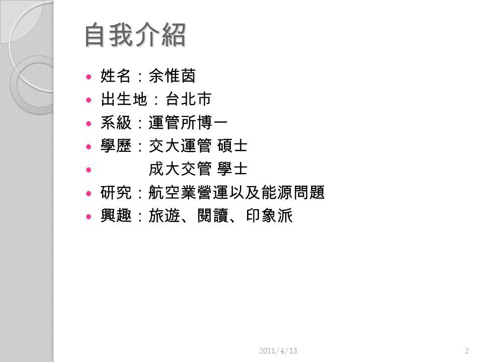自我介紹 姓名:余惟茵 出生地:台北市 系級:運管所博一 學歷:交大運管 碩士 成大交管 學士 研究:航空業營運以及能源問題 興趣:旅遊、閱讀、印象派 2011/4/132