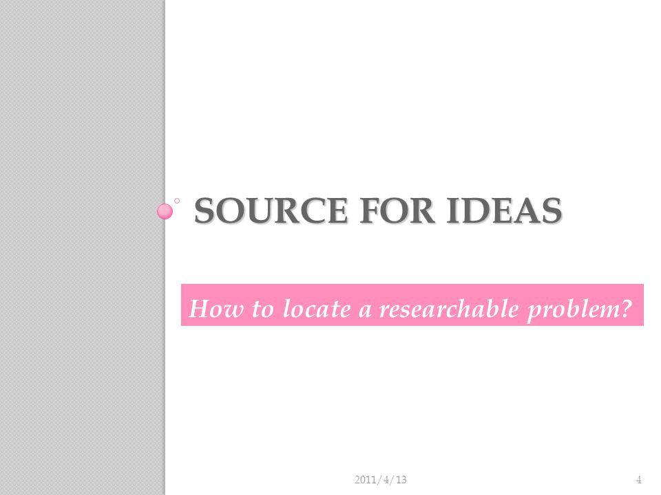 Source for ideas The problems encountered in your daily life or profession could be sources for questions or hypotheses.
