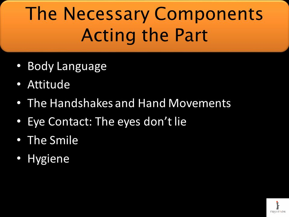 Body Language Attitude The Handshakes and Hand Movements Eye Contact: The eyes don't lie The Smile Hygiene The Necessary Components Acting the Part