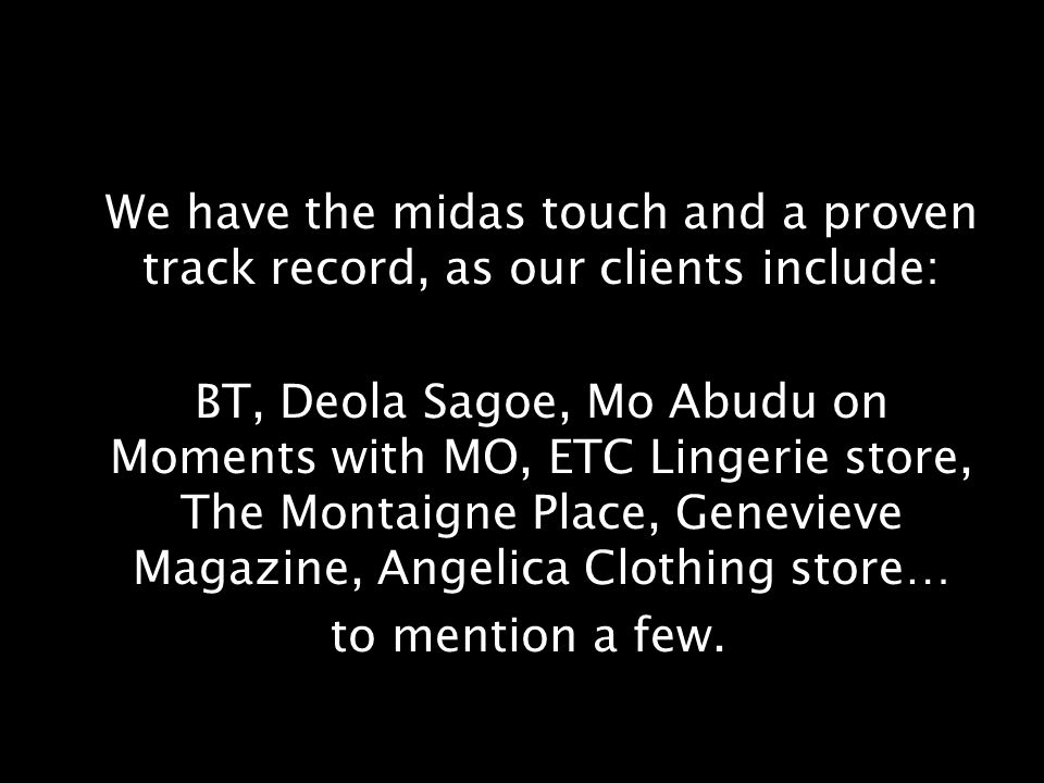 We have the midas touch and a proven track record, as our clients include: BT, Deola Sagoe, Mo Abudu on Moments with MO, ETC Lingerie store, The Montaigne Place, Genevieve Magazine, Angelica Clothing store… to mention a few.