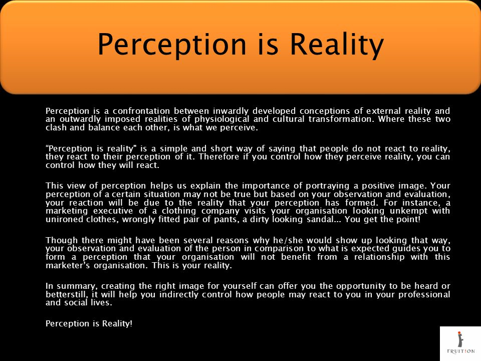 Perception is a confrontation between inwardly developed conceptions of external reality and an outwardly imposed realities of physiological and cultural transformation.