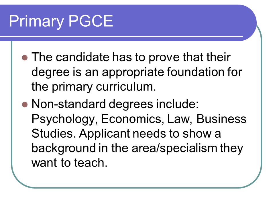 Primary PGCE The candidate has to prove that their degree is an appropriate foundation for the primary curriculum.