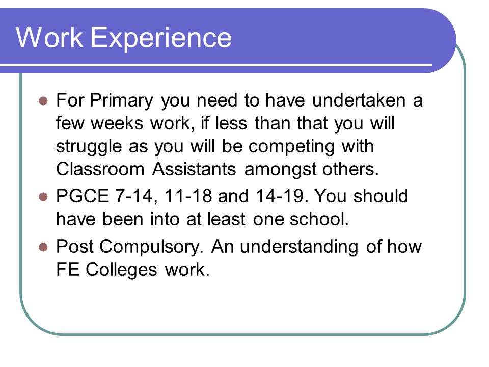 Work Experience For Primary you need to have undertaken a few weeks work, if less than that you will struggle as you will be competing with Classroom Assistants amongst others.
