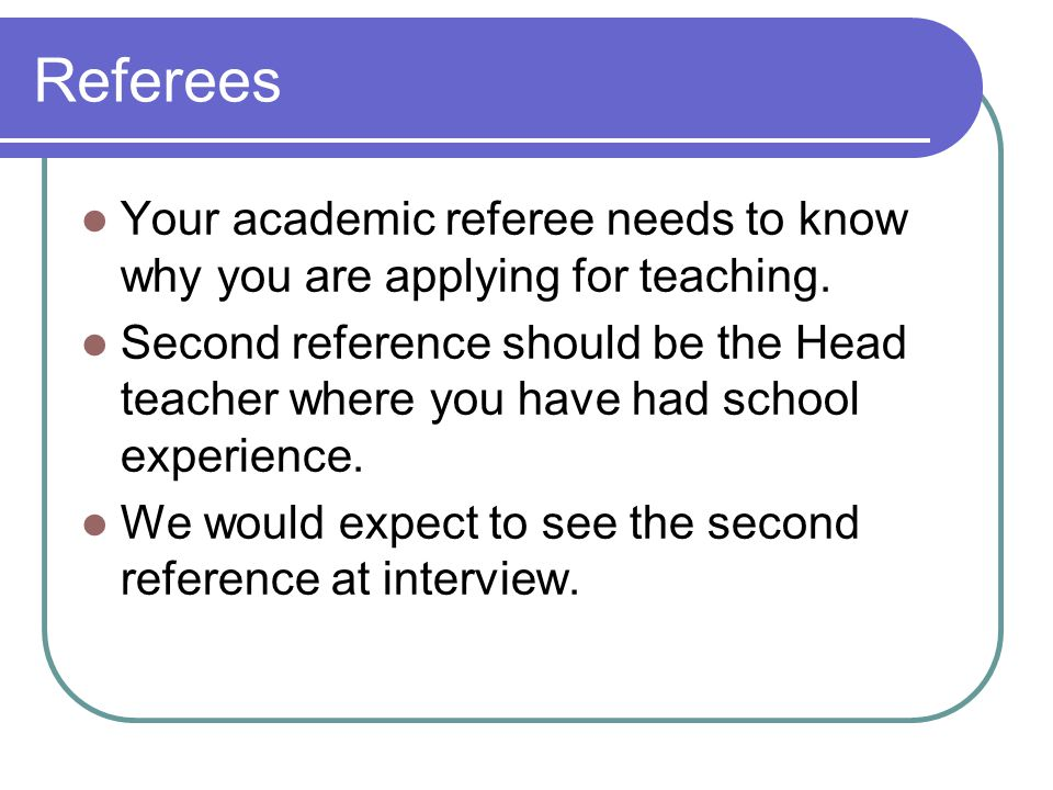 Referees Your academic referee needs to know why you are applying for teaching.