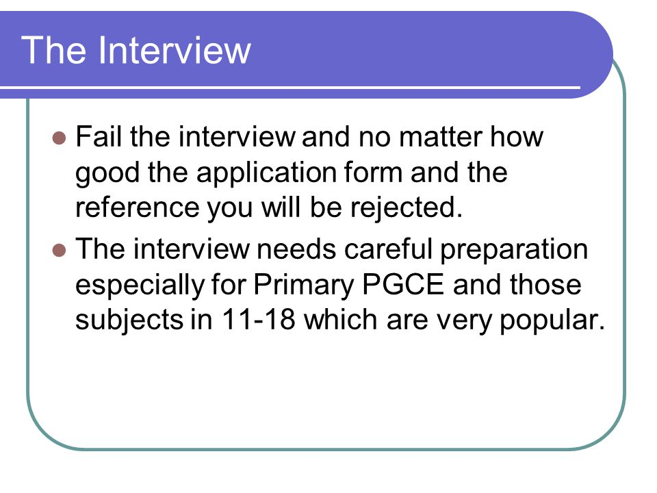 The Interview Fail the interview and no matter how good the application form and the reference you will be rejected.