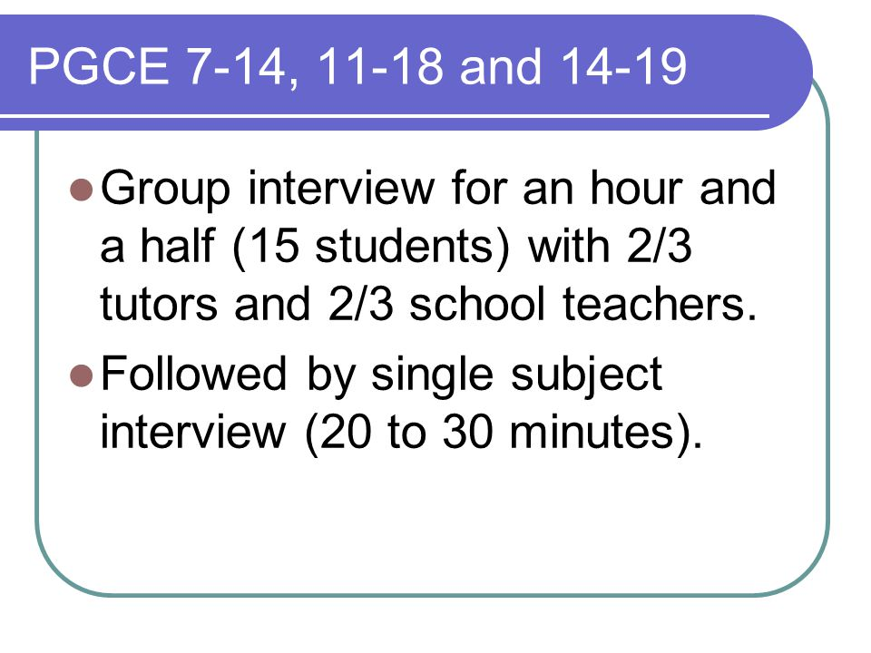 PGCE 7-14, 11-18 and 14-19 Group interview for an hour and a half (15 students) with 2/3 tutors and 2/3 school teachers.