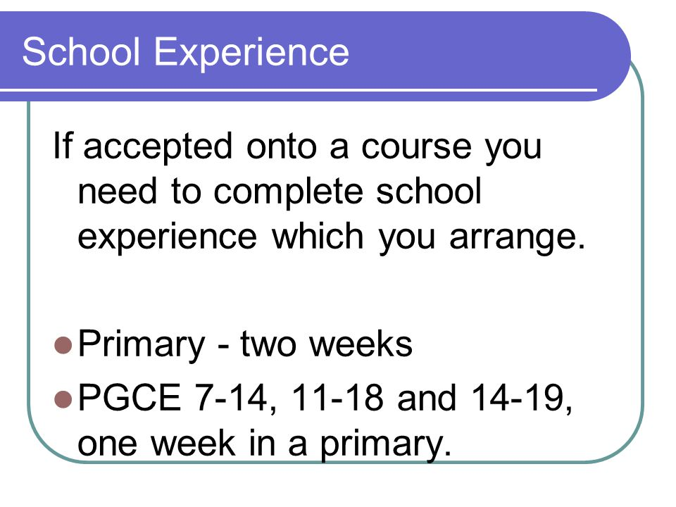 School Experience If accepted onto a course you need to complete school experience which you arrange.