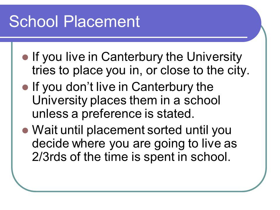 School Placement If you live in Canterbury the University tries to place you in, or close to the city.