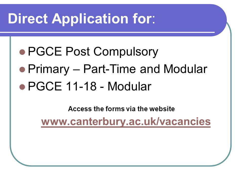 Direct Application for: PGCE Post Compulsory Primary – Part-Time and Modular PGCE 11-18 - Modular Access the forms via the website www.canterbury.ac.uk/vacancies www.canterbury.ac.uk/vacancies