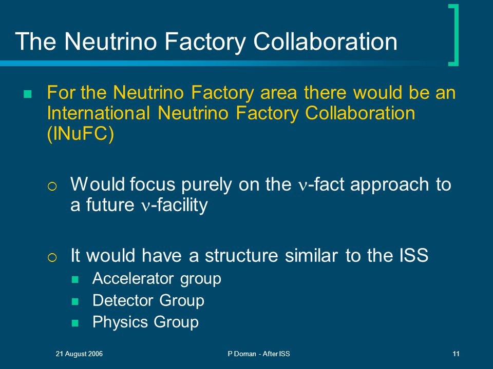21 August 2006P Dornan - After ISS11 The Neutrino Factory Collaboration For the Neutrino Factory area there would be an International Neutrino Factory Collaboration (INuFC)  Would focus purely on the -fact approach to a future -facility  It would have a structure similar to the ISS Accelerator group Detector Group Physics Group