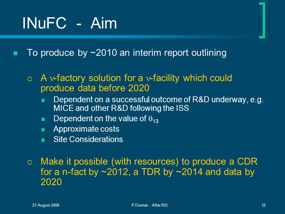 21 August 2006P Dornan - After ISS12 INuFC - Aim To produce by ~2010 an interim report outlining  A -factory solution for a -facility which could produce data before 2020 Dependent on a successful outcome of R&D underway, e.g.