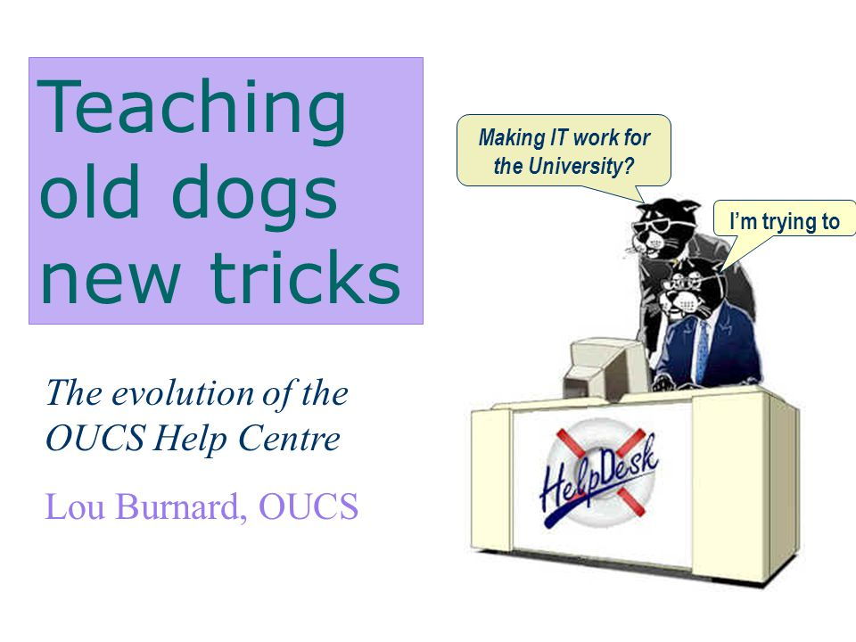 Teaching old dogs new tricks The evolution of the OUCS Help Centre Lou Burnard, OUCS Making IT work for the University.
