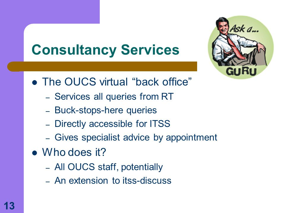 """13 Consultancy Services The OUCS virtual """"back office"""" – Services all queries from RT – Buck-stops-here queries – Directly accessible for ITSS – Gives"""