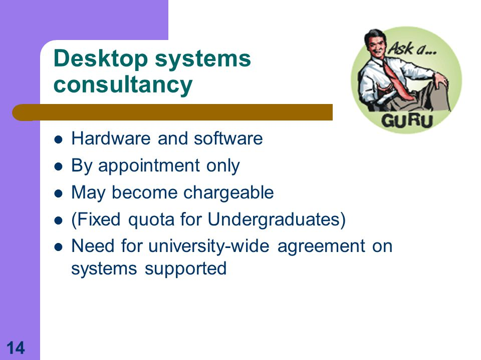 14 Desktop systems consultancy Hardware and software By appointment only May become chargeable (Fixed quota for Undergraduates) Need for university-wide agreement on systems supported