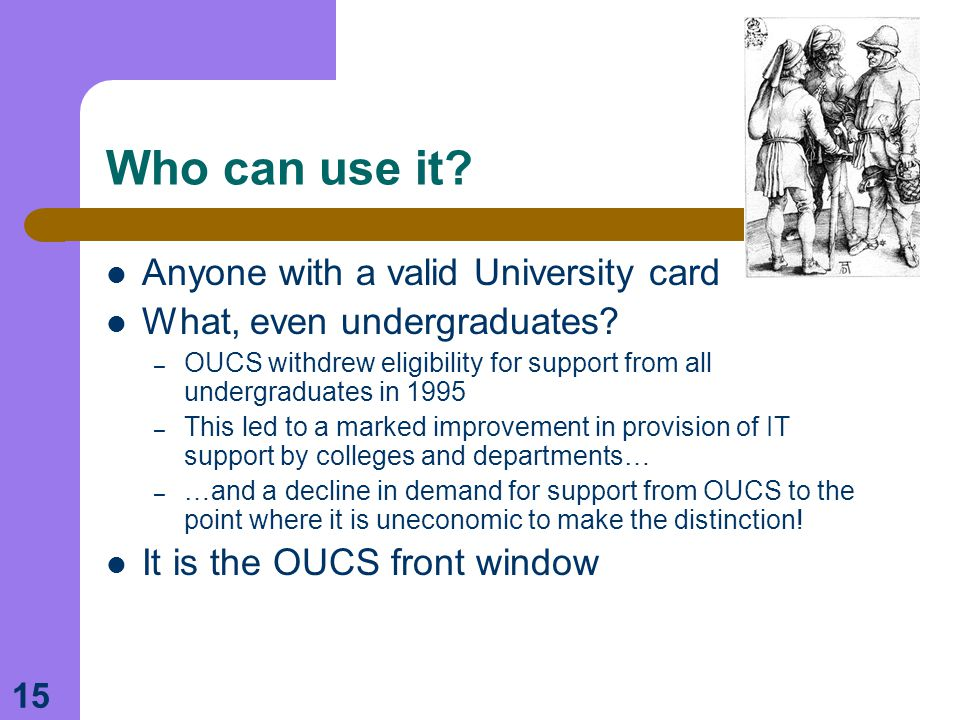15 Who can use it. Anyone with a valid University card What, even undergraduates.