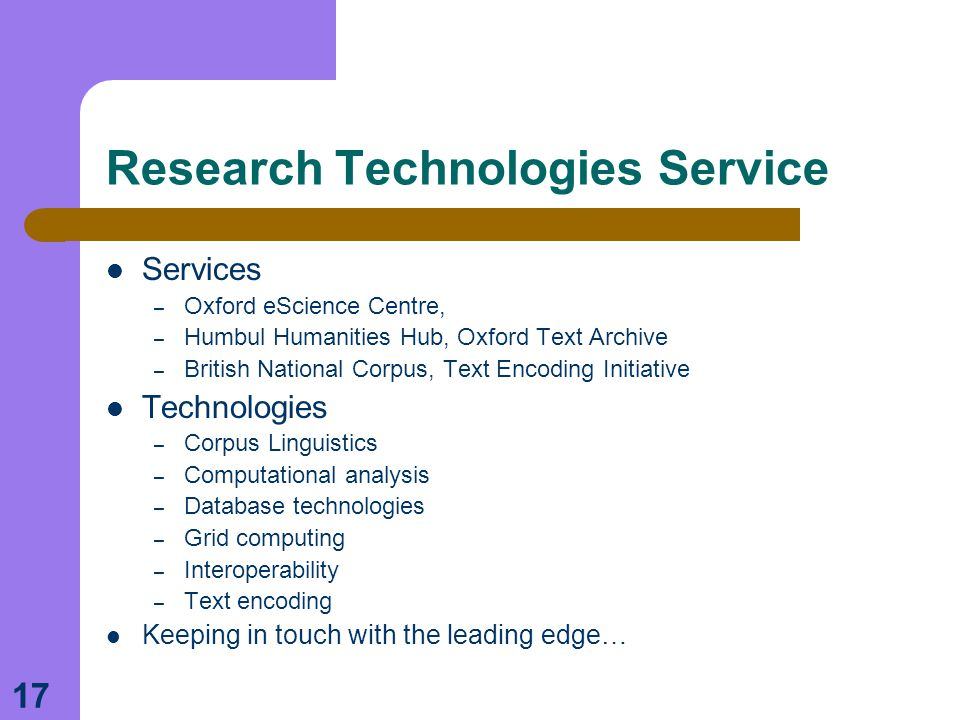 17 Research Technologies Service Services – Oxford eScience Centre, – Humbul Humanities Hub, Oxford Text Archive – British National Corpus, Text Encoding Initiative Technologies – Corpus Linguistics – Computational analysis – Database technologies – Grid computing – Interoperability – Text encoding Keeping in touch with the leading edge…