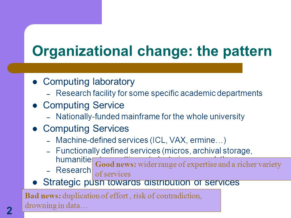2 Organizational change: the pattern Computing laboratory – Research facility for some specific academic departments Computing Service – Nationally-funded mainframe for the whole university Computing Services – Machine-defined services (ICL, VAX, ermine…) – Functionally defined services (micros, archival storage, humanities, typesetting… ) clustering around these – Research oriented services and facilities Strategic push towards distribution of services Good news: wider range of expertise and a richer variety of services Bad news: duplication of effort, risk of contradiction, drowning in data…