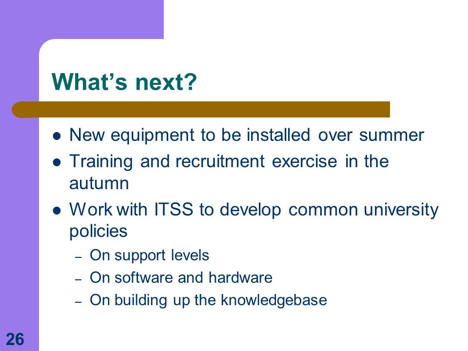 26 What's next? New equipment to be installed over summer Training and recruitment exercise in the autumn Work with ITSS to develop common university