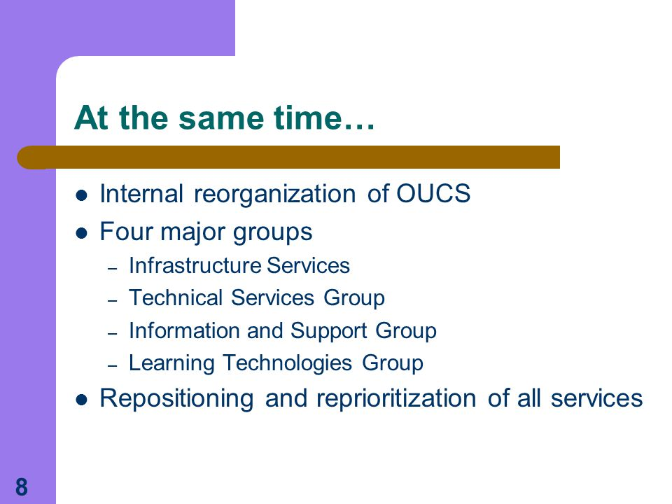 8 At the same time… Internal reorganization of OUCS Four major groups – Infrastructure Services – Technical Services Group – Information and Support Group – Learning Technologies Group Repositioning and reprioritization of all services