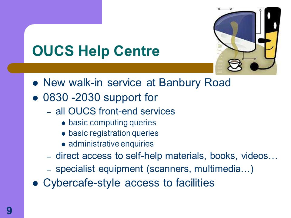 9 OUCS Help Centre New walk-in service at Banbury Road 0830 -2030 support for – all OUCS front-end services basic computing queries basic registration queries administrative enquiries – direct access to self-help materials, books, videos… – specialist equipment (scanners, multimedia…) Cybercafe-style access to facilities
