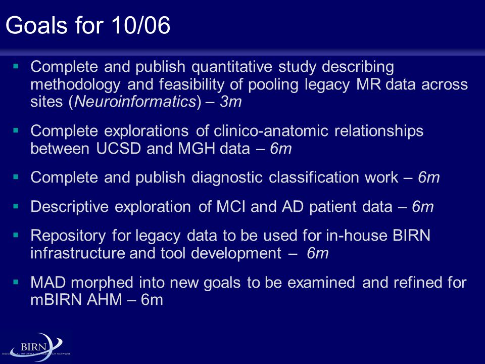 Goals for 10/06  Complete and publish quantitative study describing methodology and feasibility of pooling legacy MR data across sites (Neuroinformatics) – 3m  Complete explorations of clinico-anatomic relationships between UCSD and MGH data – 6m  Complete and publish diagnostic classification work – 6m  Descriptive exploration of MCI and AD patient data – 6m  Repository for legacy data to be used for in-house BIRN infrastructure and tool development – 6m  MAD morphed into new goals to be examined and refined for mBIRN AHM – 6m