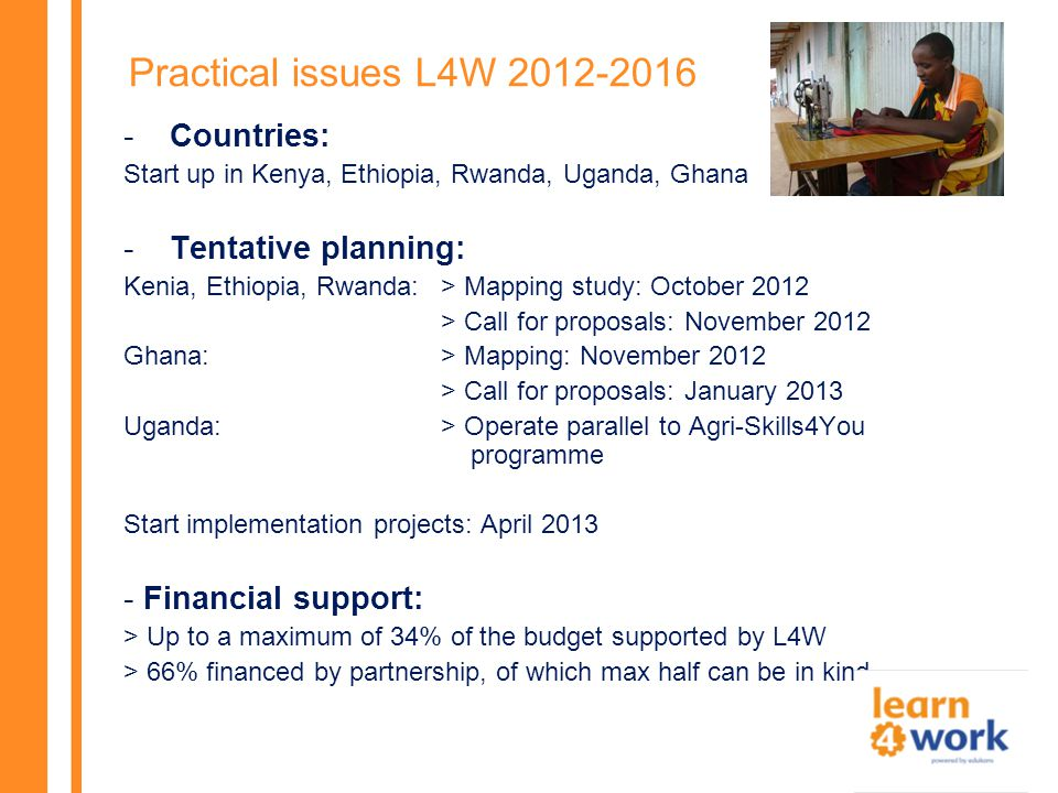 Practical issues L4W 2012-2016 -Countries: Start up in Kenya, Ethiopia, Rwanda, Uganda, Ghana -Tentative planning: Kenia, Ethiopia, Rwanda: > Mapping study: October 2012 > Call for proposals: November 2012 Ghana:> Mapping: November 2012 > Call for proposals: January 2013 Uganda:> Operate parallel to Agri-Skills4You programme Start implementation projects: April 2013 - Financial support: > Up to a maximum of 34% of the budget supported by L4W > 66% financed by partnership, of which max half can be in kind