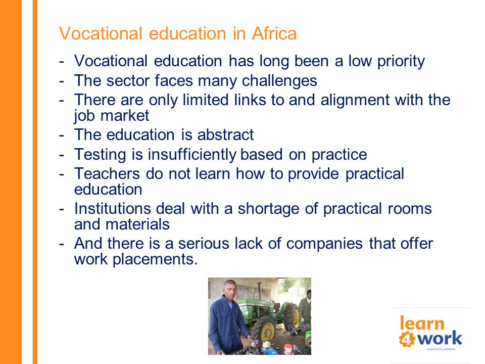 Vocational education in Africa -Vocational education has long been a low priority -The sector faces many challenges -There are only limited links to and alignment with the job market -The education is abstract -Testing is insufficiently based on practice -Teachers do not learn how to provide practical education -Institutions deal with a shortage of practical rooms and materials -And there is a serious lack of companies that offer work placements.