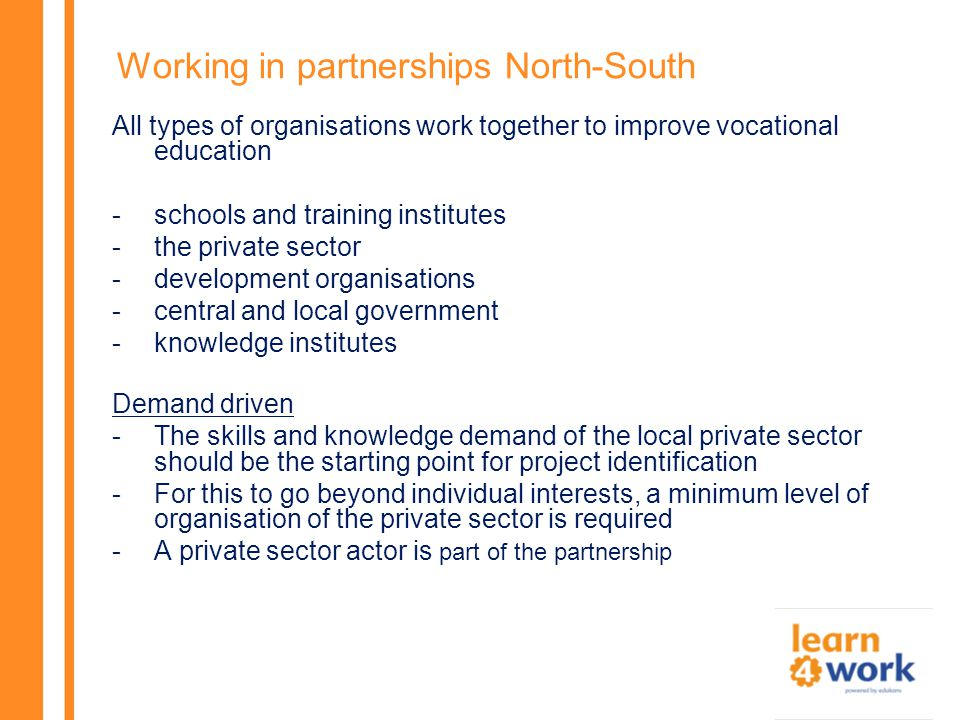 Working in partnerships North-South All types of organisations work together to improve vocational education -schools and training institutes -the private sector -development organisations -central and local government -knowledge institutes Demand driven -The skills and knowledge demand of the local private sector should be the starting point for project identification -For this to go beyond individual interests, a minimum level of organisation of the private sector is required -A private sector actor is part of the partnership