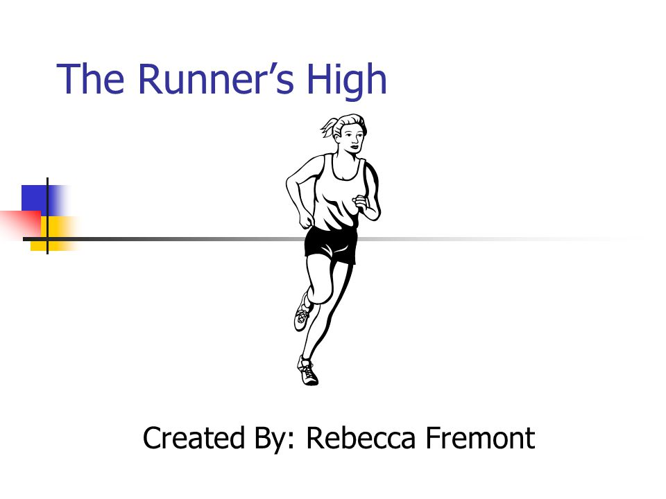 The Runner's High Created By: Rebecca Fremont