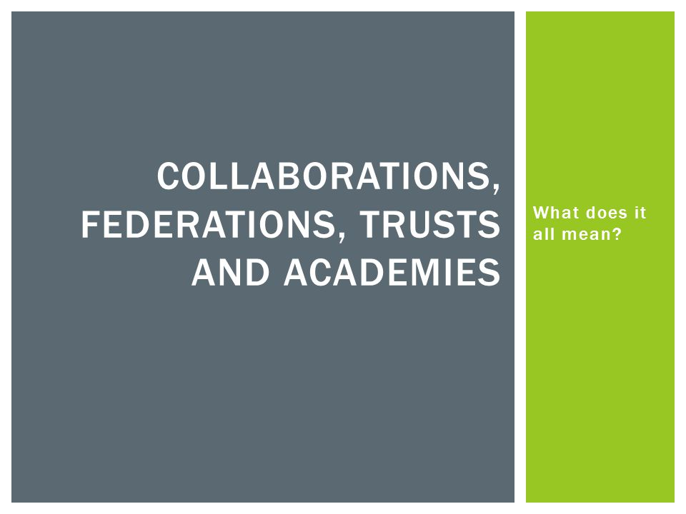 What does it all mean COLLABORATIONS, FEDERATIONS, TRUSTS AND ACADEMIES