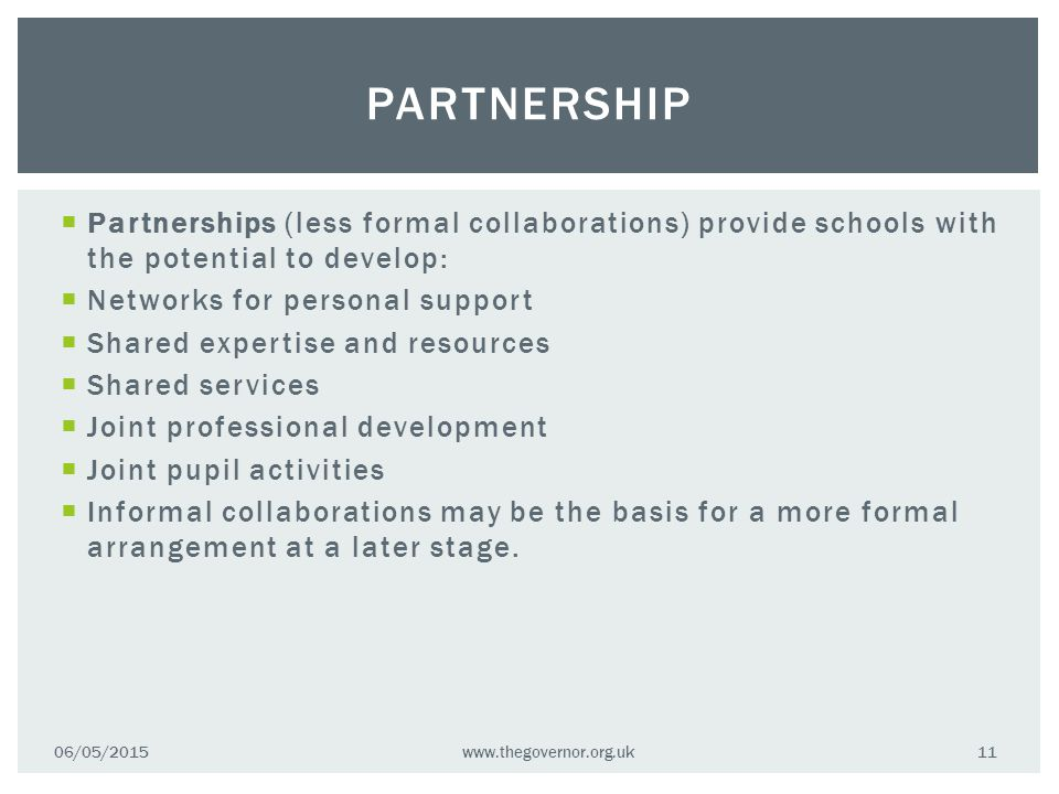  Partnerships (less formal collaborations) provide schools with the potential to develop:  Networks for personal support  Shared expertise and resources  Shared services  Joint professional development  Joint pupil activities  Informal collaborations may be the basis for a more formal arrangement at a later stage.