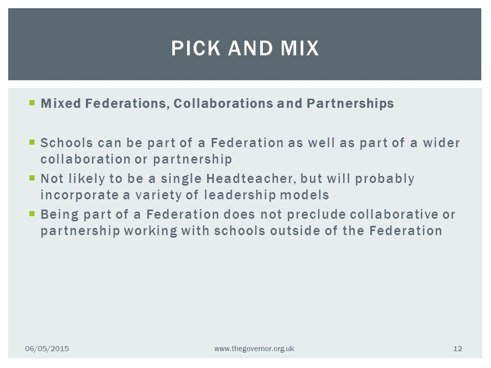  Mixed Federations, Collaborations and Partnerships  Schools can be part of a Federation as well as part of a wider collaboration or partnership  Not likely to be a single Headteacher, but will probably incorporate a variety of leadership models  Being part of a Federation does not preclude collaborative or partnership working with schools outside of the Federation 06/05/2015www.thegovernor.org.uk 12 PICK AND MIX