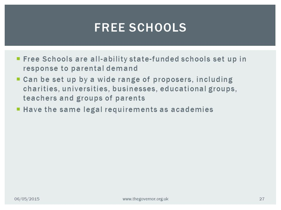  Free Schools are all-ability state-funded schools set up in response to parental demand  Can be set up by a wide range of proposers, including charities, universities, businesses, educational groups, teachers and groups of parents  Have the same legal requirements as academies 06/05/2015www.thegovernor.org.uk 27 FREE SCHOOLS