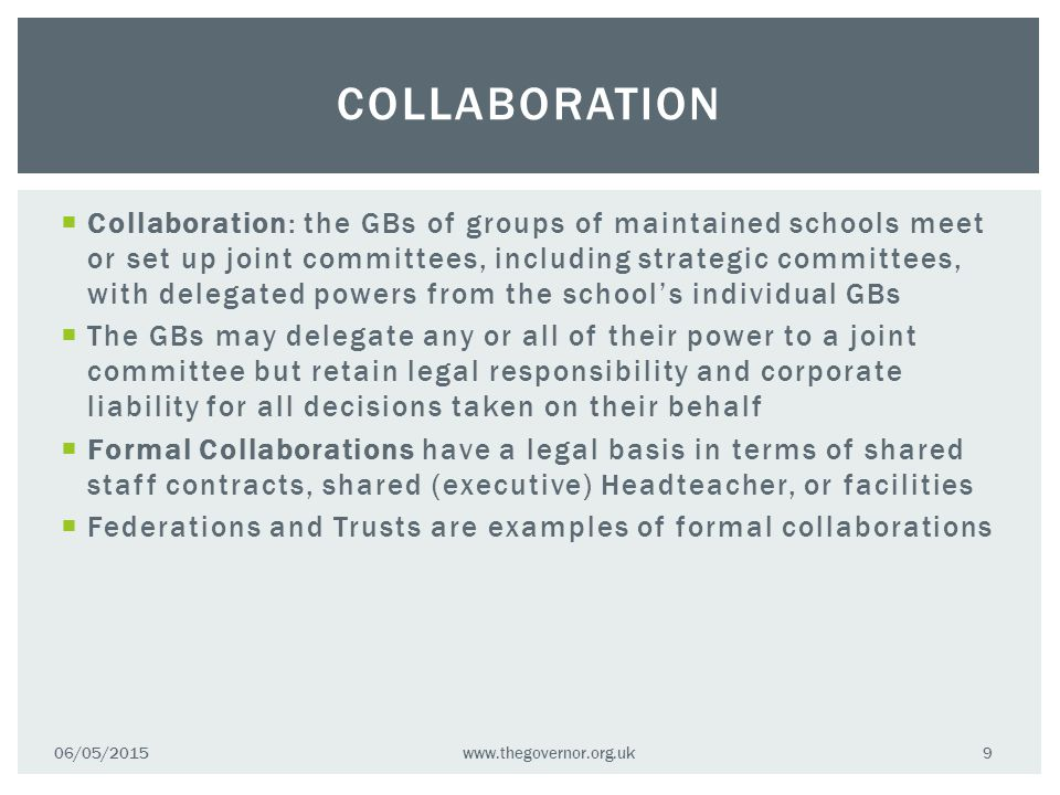  Collaboration: the GBs of groups of maintained schools meet or set up joint committees, including strategic committees, with delegated powers from the school's individual GBs  The GBs may delegate any or all of their power to a joint committee but retain legal responsibility and corporate liability for all decisions taken on their behalf  Formal Collaborations have a legal basis in terms of shared staff contracts, shared (executive) Headteacher, or facilities  Federations and Trusts are examples of formal collaborations COLLABORATION 06/05/2015www.thegovernor.org.uk 9